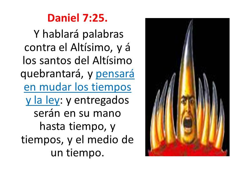 Daniel 7:25. Y hablará palabras contra el Altísimo, y á los santos del Altísimo quebrantará, y pensará en mudar los tiempos y la ley: y entregados ser