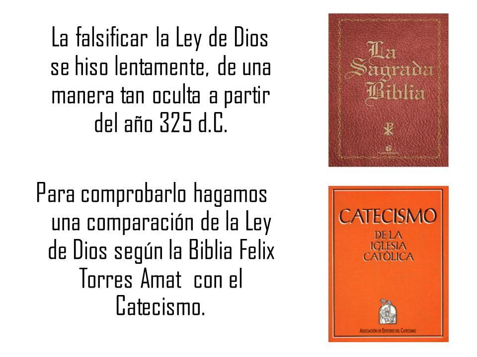 La falsificar la Ley de Dios se hiso lentamente, de una manera tan oculta a partir del año 325 d.C. Para comprobarlo hagamos una comparación de la Ley