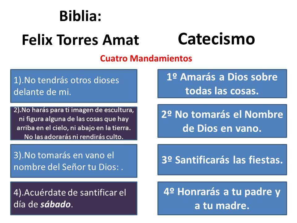 Biblia: Felix Torres Amat Catecismo 1).No tendrás otros dioses delante de mi. 2).No harás para ti imagen de escultura, ni figura alguna de las cosas q