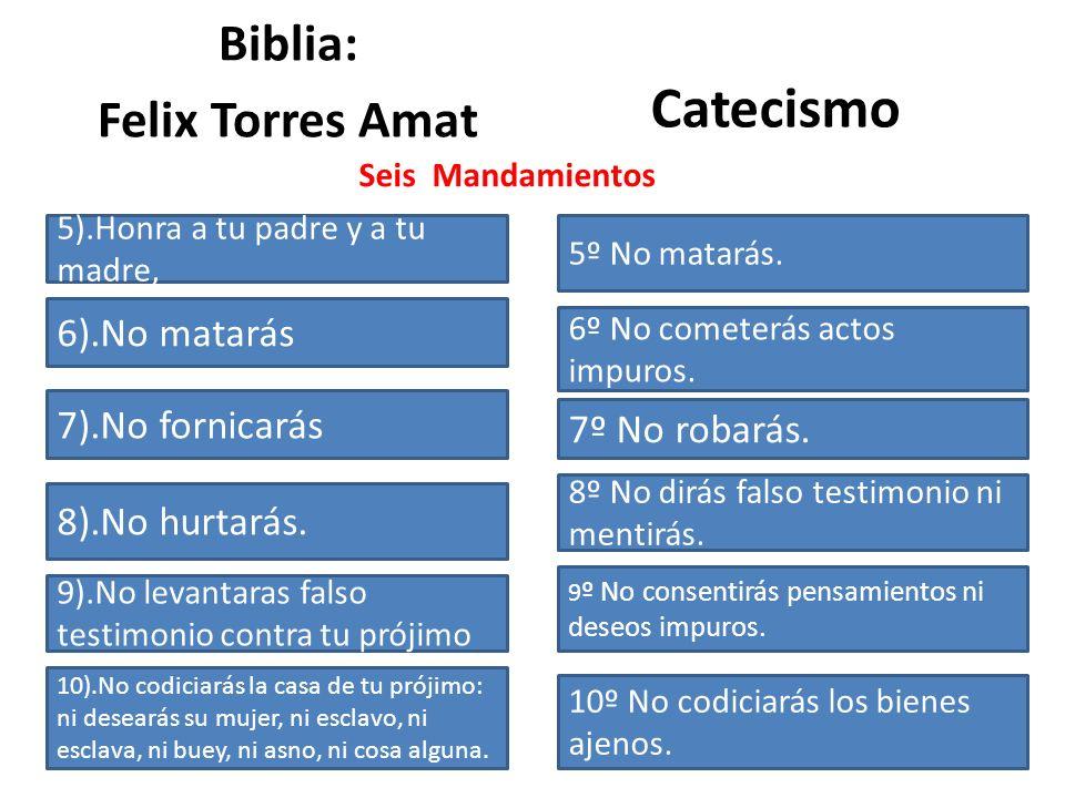 Biblia: Felix Torres Amat Catecismo Seis Mandamientos 5º No matarás. 6º No cometerás actos impuros. 7º No robarás. 8º No dirás falso testimonio ni men