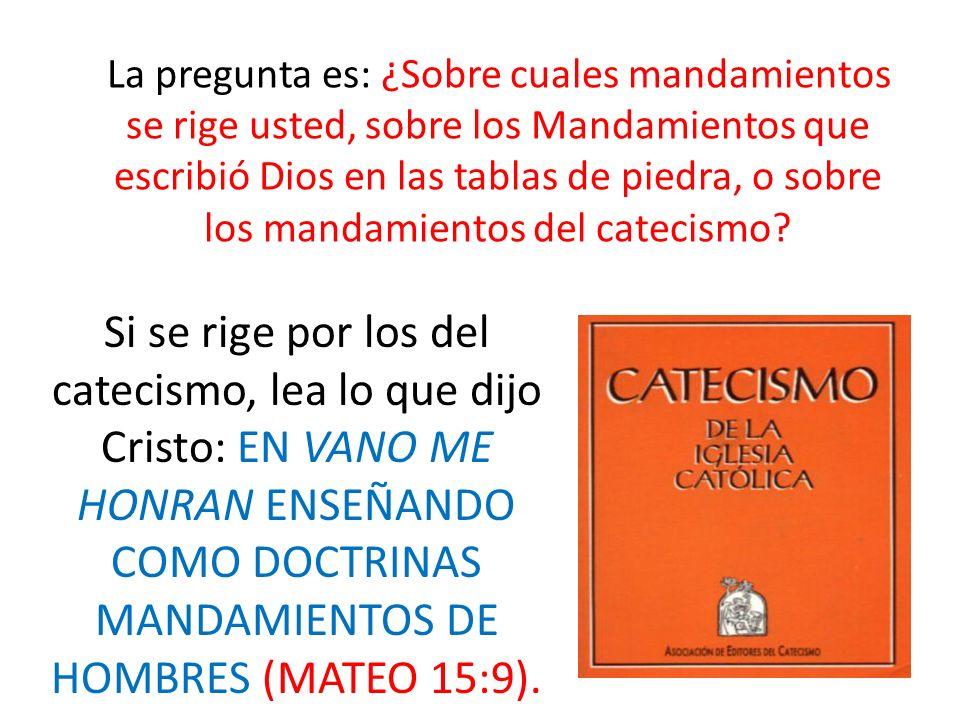 La pregunta es: ¿Sobre cuales mandamientos se rige usted, sobre los Mandamientos que escribió Dios en las tablas de piedra, o sobre los mandamientos d