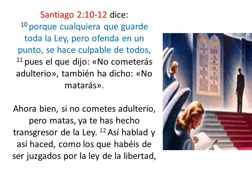 Santiago 2:10-12 dice: 10 porque cualquiera que guarde toda la Ley, pero ofenda en un punto, se hace culpable de todos, 11 pues el que dijo: «No comet