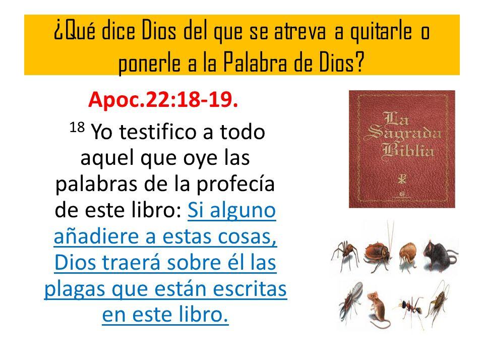 ¿Qué dice Dios del que se atreva a quitarle o ponerle a la Palabra de Dios? Apoc.22:18-19. 18 Yo testifico a todo aquel que oye las palabras de la pro