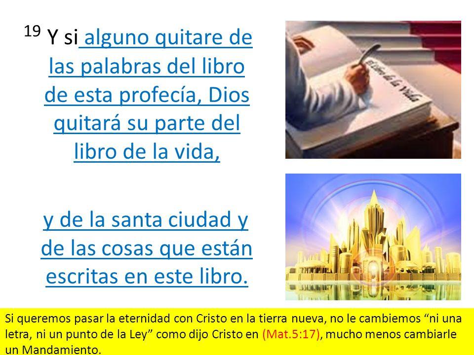 19 Y si alguno quitare de las palabras del libro de esta profecía, Dios quitará su parte del libro de la vida, y de la santa ciudad y de las cosas que