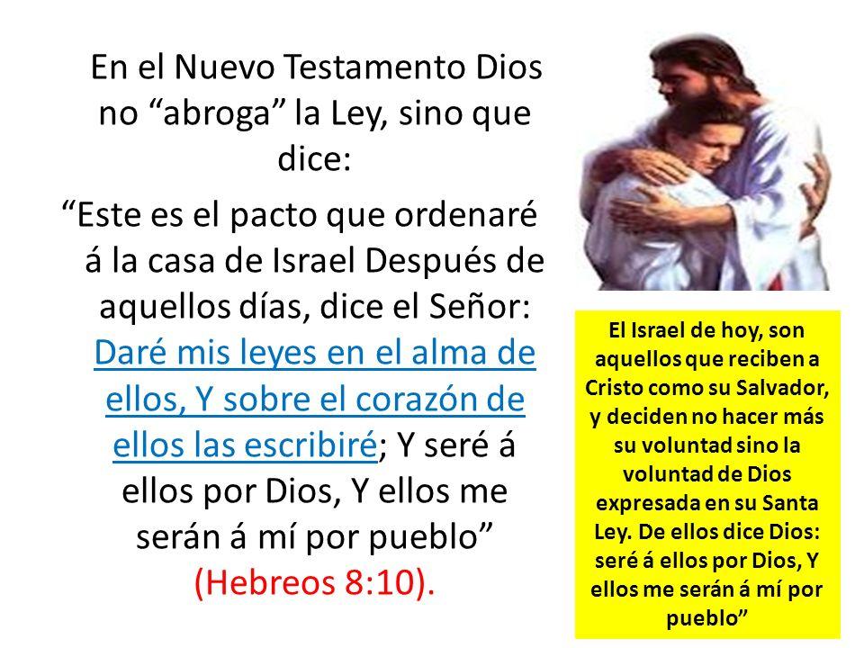 En el Nuevo Testamento Dios no abroga la Ley, sino que dice: Este es el pacto que ordenaré á la casa de Israel Después de aquellos días, dice el Señor