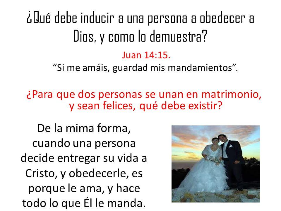¿Qué debe inducir a una persona a obedecer a Dios, y como lo demuestra? Juan 14:15. Si me amáis, guardad mis mandamientos. ¿Para que dos personas se u