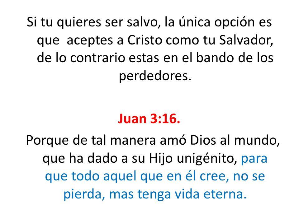 Si tu quieres ser salvo, la única opción es que aceptes a Cristo como tu Salvador, de lo contrario estas en el bando de los perdedores. Juan 3:16. Por