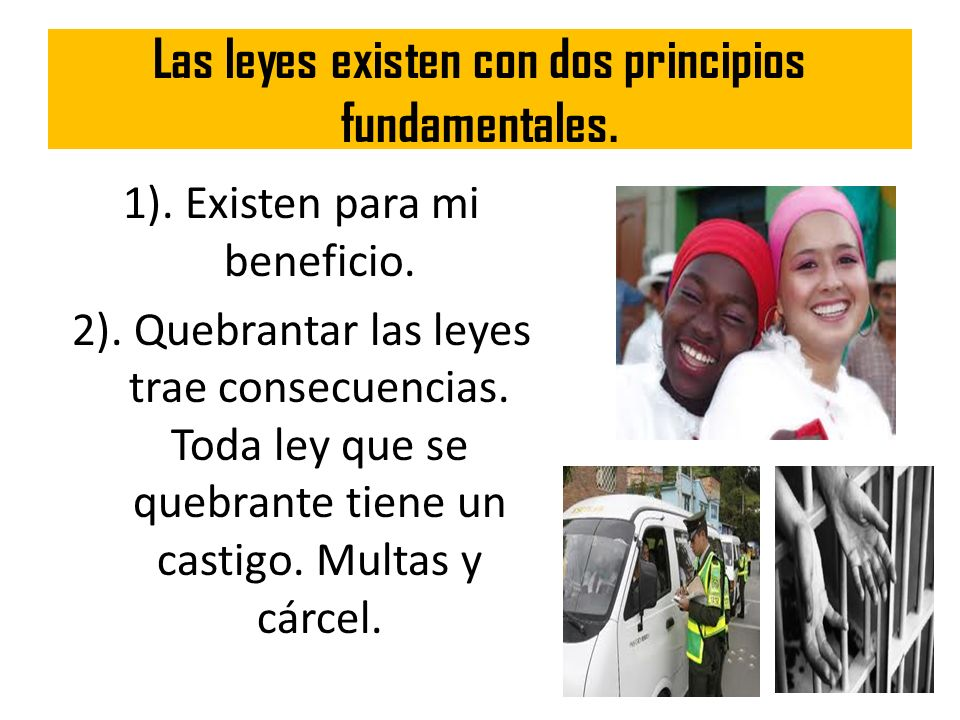 Las leyes existen con dos principios fundamentales. 1). Existen para mi beneficio. 2). Quebrantar las leyes trae consecuencias. Toda ley que se quebra