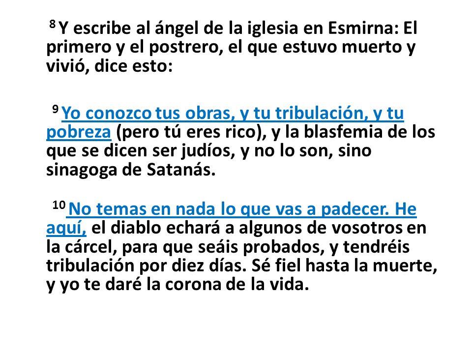 8 Y escribe al ángel de la iglesia en Esmirna: El primero y el postrero, el que estuvo muerto y vivió, dice esto: 9 Yo conozco tus obras, y tu tribula