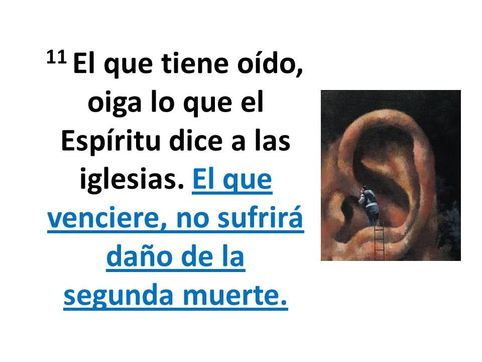 11 El que tiene oído, oiga lo que el Espíritu dice a las iglesias. El que venciere, no sufrirá daño de la segunda muerte.
