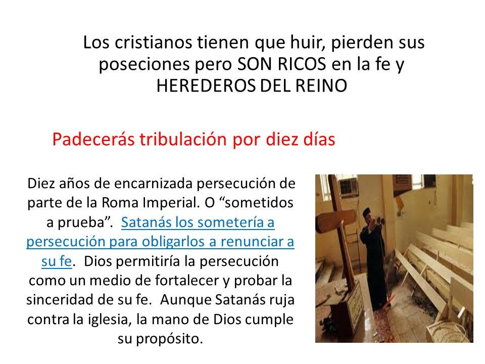 Los cristianos tienen que huir, pierden sus poseciones pero SON RICOS en la fe y HEREDEROS DEL REINO Padecerás tribulación por diez días Diez años de