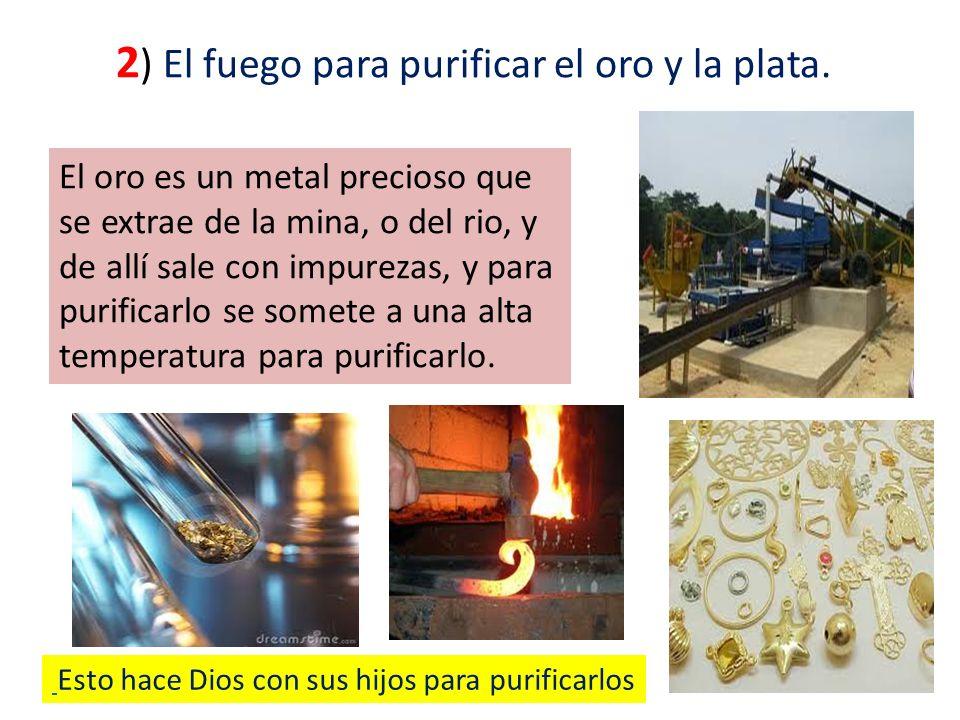 2 ) El fuego para purificar el oro y la plata. El oro es un metal precioso que se extrae de la mina, o del rio, y de allí sale con impurezas, y para p