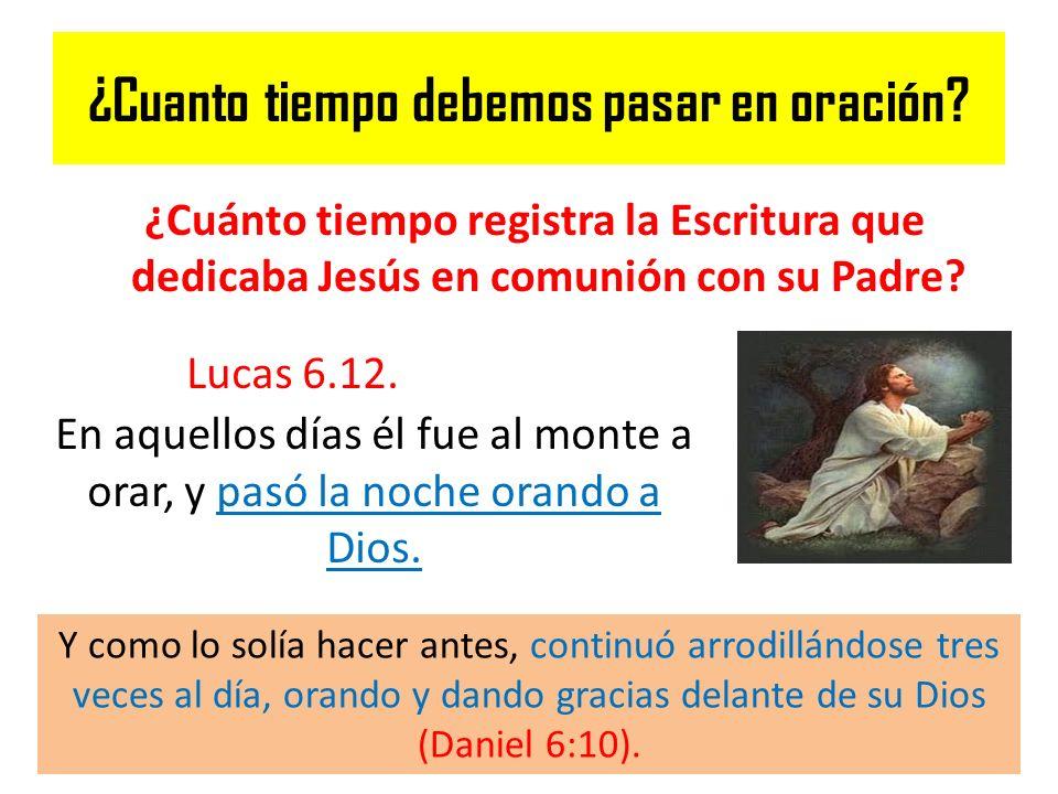 ¿Cuanto tiempo debemos pasar en oración? ¿Cuánto tiempo registra la Escritura que dedicaba Jesús en comunión con su Padre? Lucas 6.12. En aquellos día