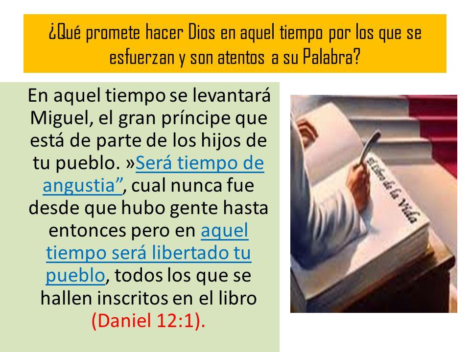 ¿Qué promete hacer Dios en aquel tiempo por los que se esfuerzan y son atentos a su Palabra? En aquel tiempo se levantará Miguel, el gran príncipe que