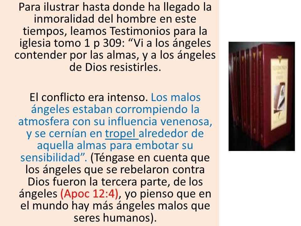 Para ilustrar hasta donde ha llegado la inmoralidad del hombre en este tiempos, leamos Testimonios para la iglesia tomo 1 p 309: Vi a los ángeles cont