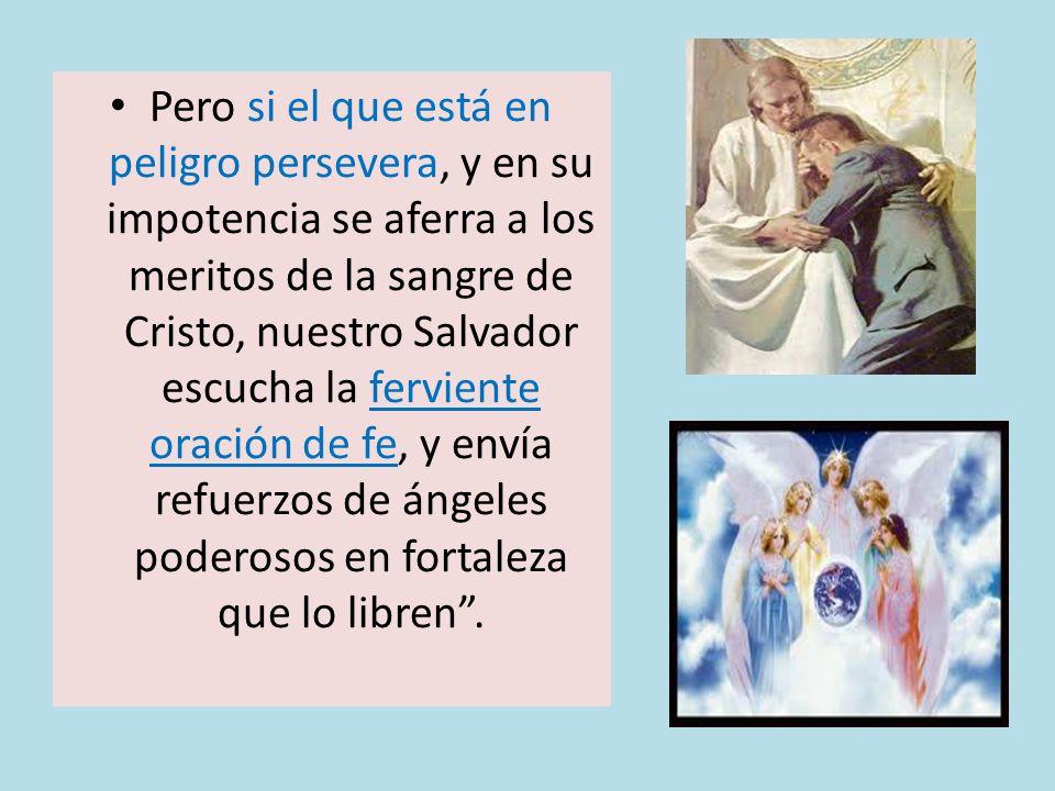 Pero si el que está en peligro persevera, y en su impotencia se aferra a los meritos de la sangre de Cristo, nuestro Salvador escucha la ferviente ora