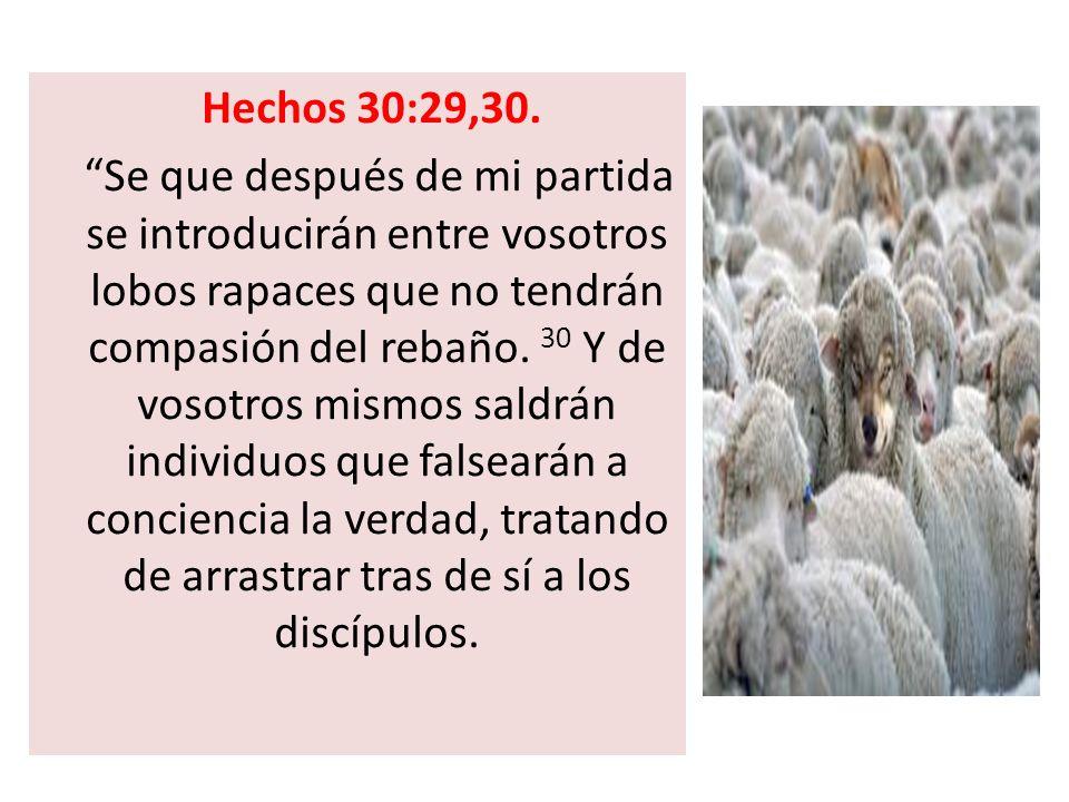 Hechos 30:29,30. Se que después de mi partida se introducirán entre vosotros lobos rapaces que no tendrán compasión del rebaño. 30 Y de vosotros mismo