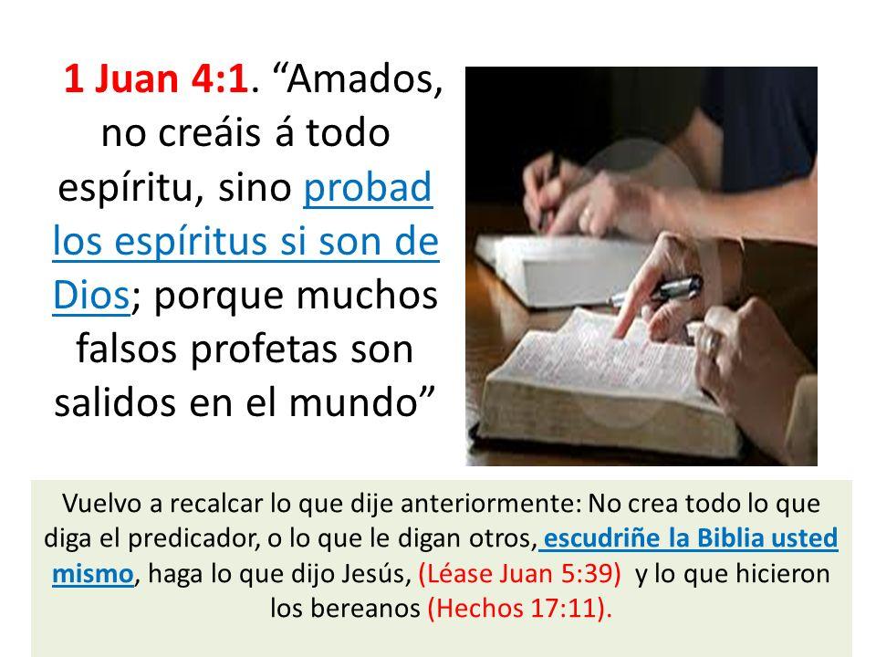 1 Juan 4:1. Amados, no creáis á todo espíritu, sino probad los espíritus si son de Dios; porque muchos falsos profetas son salidos en el mundo Vuelvo