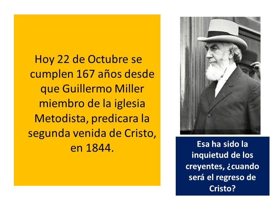 Hoy 22 de Octubre se cumplen 167 años desde que Guillermo Miller miembro de la iglesia Metodista, predicara la segunda venida de Cristo, en 1844. Esa