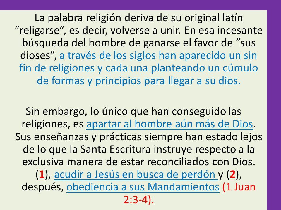 La palabra religión deriva de su original latín religarse, es decir, volverse a unir. En esa incesante búsqueda del hombre de ganarse el favor de sus