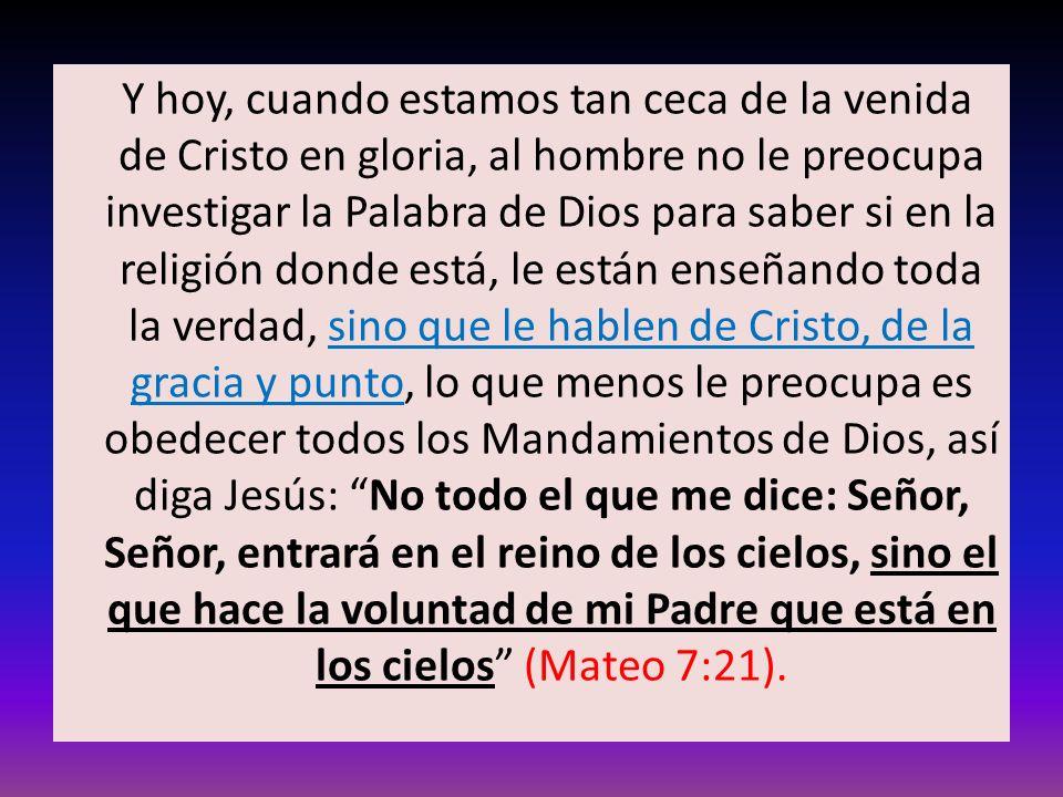 Y hoy, cuando estamos tan ceca de la venida de Cristo en gloria, al hombre no le preocupa investigar la Palabra de Dios para saber si en la religión d