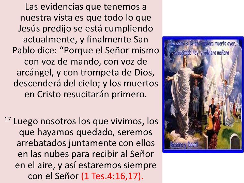 Las evidencias que tenemos a nuestra vista es que todo lo que Jesús predijo se está cumpliendo actualmente, y finalmente San Pablo dice: Porque el Señ