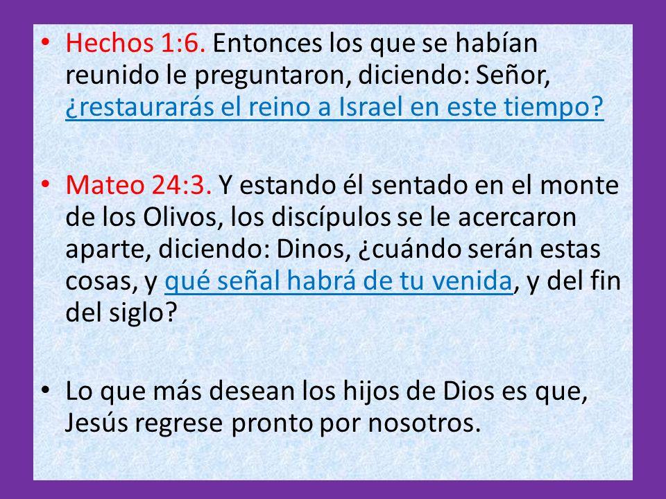 Hechos 1:6. Entonces los que se habían reunido le preguntaron, diciendo: Señor, ¿restaurarás el reino a Israel en este tiempo? Mateo 24:3. Y estando é