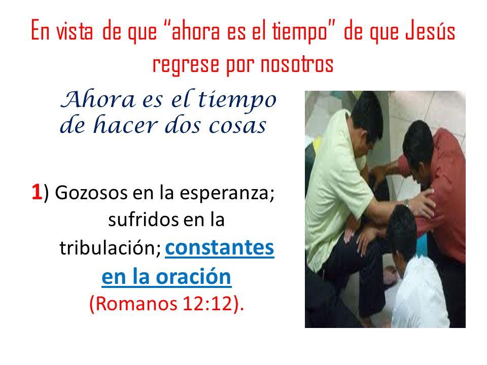 Ahora es el tiempo de hacer dos cosas 1 ) Gozosos en la esperanza; sufridos en la tribulación; constantes en la oración (Romanos 12:12). En vista de q