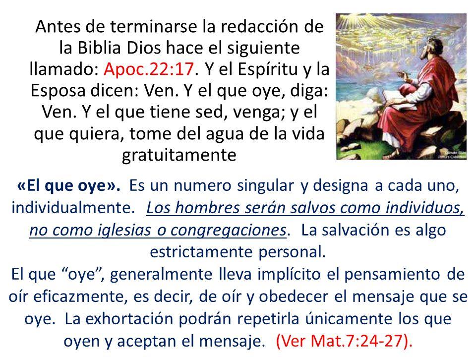 Antes de terminarse la redacción de la Biblia Dios hace el siguiente llamado: Apoc.22:17. Y el Espíritu y la Esposa dicen: Ven. Y el que oye, diga: Ve