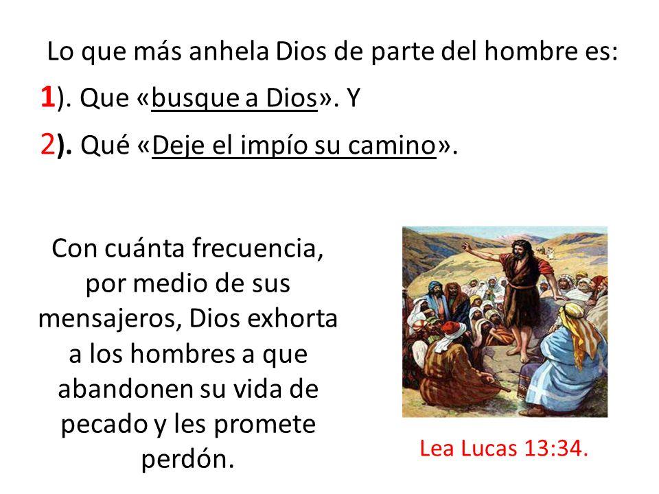 Lo que más anhela Dios de parte del hombre es: 1 ). Que «busque a Dios». Y 2 ). Qué «Deje el impío su camino». Con cuánta frecuencia, por medio de sus