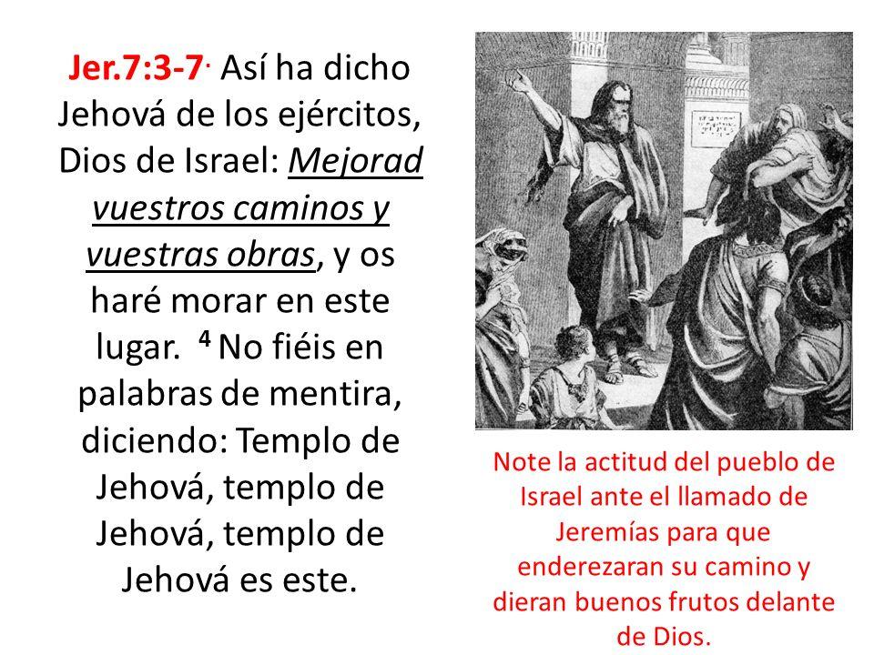 Jer.7:3-7. Así ha dicho Jehová de los ejércitos, Dios de Israel: Mejorad vuestros caminos y vuestras obras, y os haré morar en este lugar. 4 No fiéis