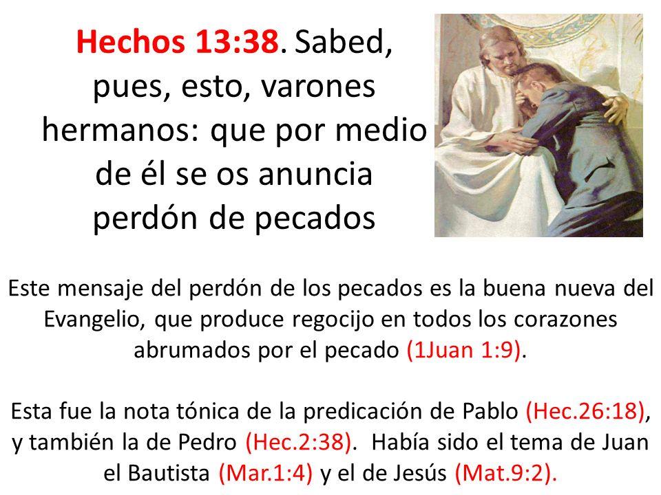 Hechos 13:38. Sabed, pues, esto, varones hermanos: que por medio de él se os anuncia perdón de pecados Este mensaje del perdón de los pecados es la bu