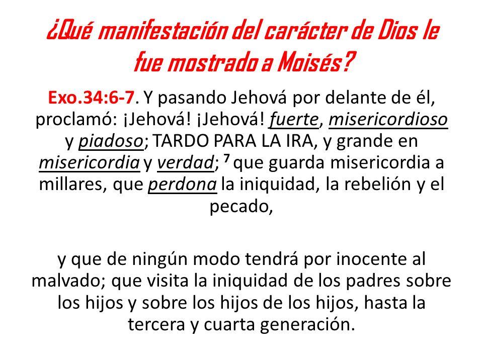 ¿Qué manifestación del carácter de Dios le fue mostrado a Moisés? Exo.34:6-7. Y pasando Jehová por delante de él, proclamó: ¡Jehová! ¡Jehová! fuerte,