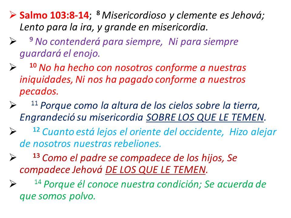 Salmo 103:8-14; 8 Misericordioso y clemente es Jehová; Lento para la ira, y grande en misericordia. 9 No contenderá para siempre, Ni para siempre guar