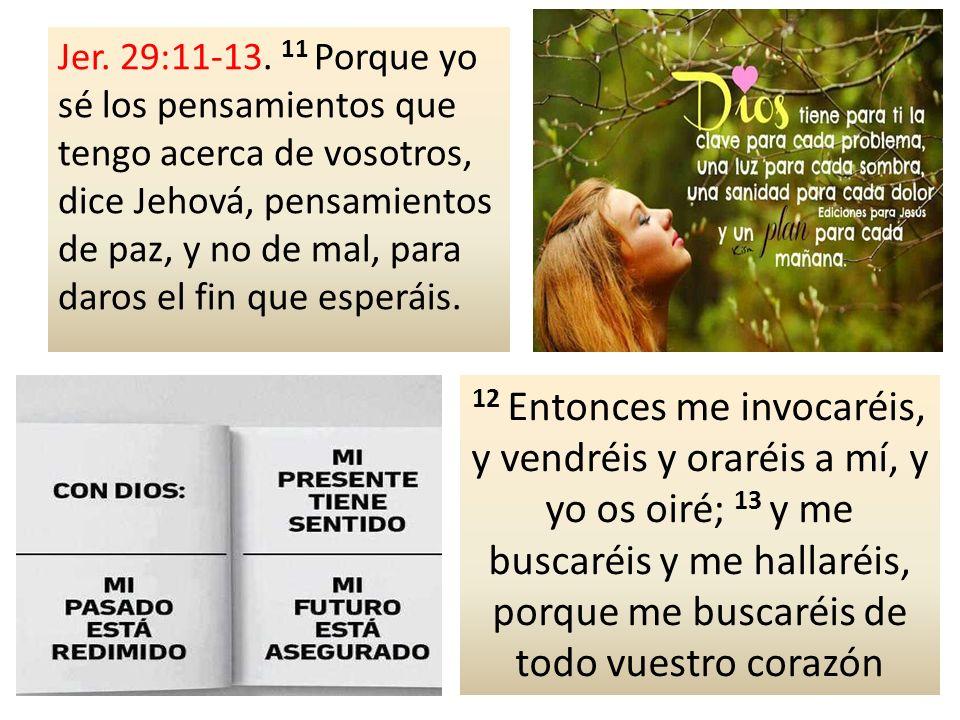 Jer. 29:11-13. 11 Porque yo sé los pensamientos que tengo acerca de vosotros, dice Jehová, pensamientos de paz, y no de mal, para daros el fin que esp
