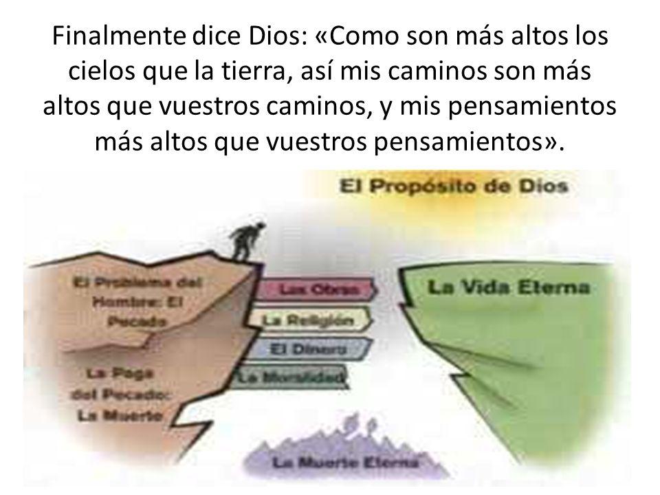 Finalmente dice Dios: «Como son más altos los cielos que la tierra, así mis caminos son más altos que vuestros caminos, y mis pensamientos más altos q