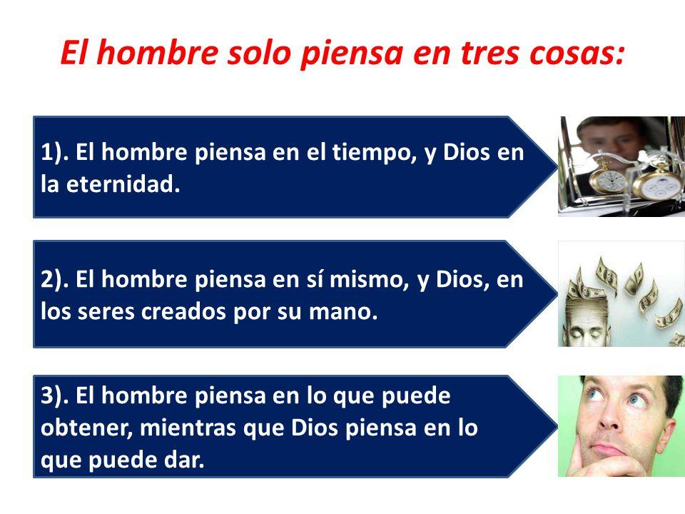 El hombre solo piensa en tres cosas: 3). El hombre piensa en lo que puede obtener, mientras que Dios piensa en lo que puede dar. 2). El hombre piensa
