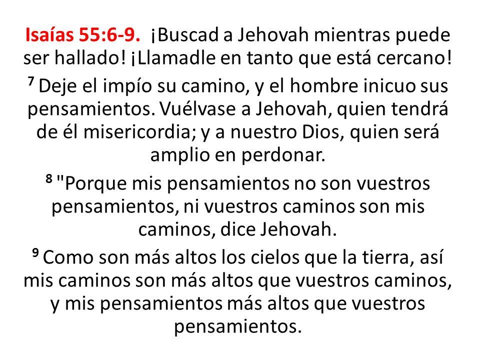 Isaías 55:6-9. ¡Buscad a Jehovah mientras puede ser hallado! ¡Llamadle en tanto que está cercano! 7 Deje el impío su camino, y el hombre inicuo sus pe