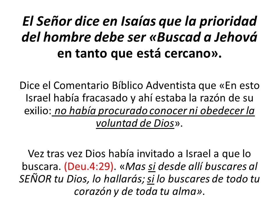 El Señor dice en Isaías que la prioridad del hombre debe ser «Buscad a Jehová en tanto que está cercano». Dice el Comentario Bíblico Adventista que «E