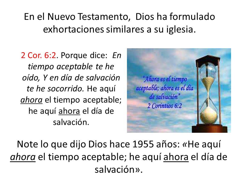 En el Nuevo Testamento, Dios ha formulado exhortaciones similares a su iglesia. 2 Cor. 6:2. Porque dice: En tiempo aceptable te he oído, Y en día de s