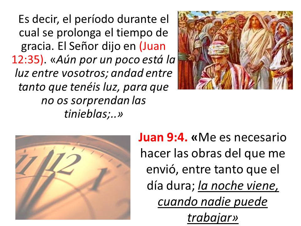 Es decir, el período durante el cual se prolonga el tiempo de gracia. El Señor dijo en (Juan 12:35). «Aún por un poco está la luz entre vosotros; anda
