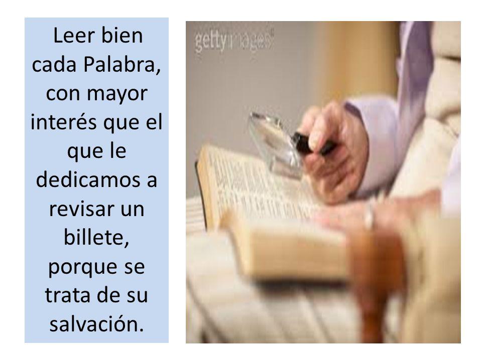 Leer bien cada Palabra, con mayor interés que el que le dedicamos a revisar un billete, porque se trata de su salvación.