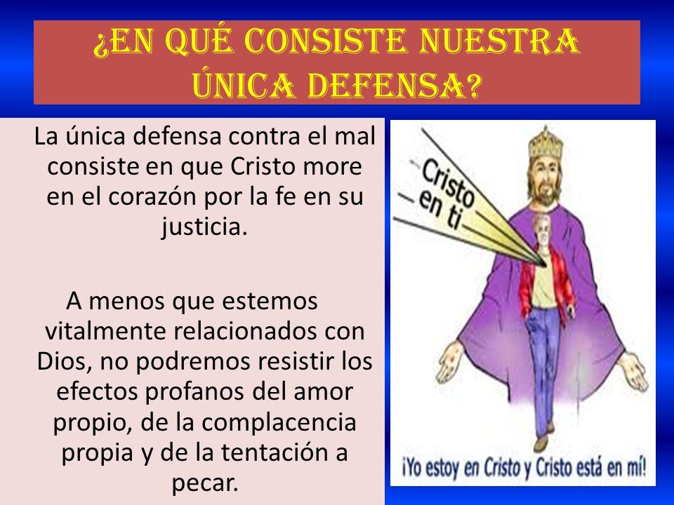 ¿En qué consiste nuestra única defensa? La única defensa contra el mal consiste en que Cristo more en el corazón por la fe en su justicia. A menos que