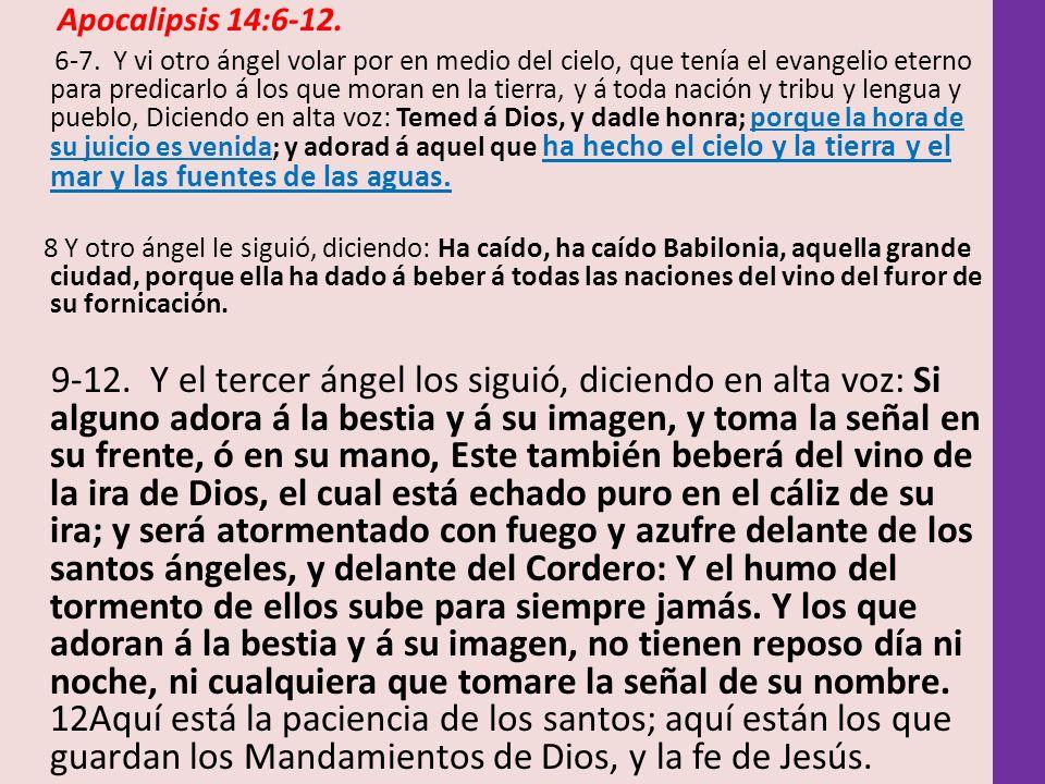 Apocalipsis 14:6-12. 6-7. Y vi otro ángel volar por en medio del cielo, que tenía el evangelio eterno para predicarlo á los que moran en la tierra, y