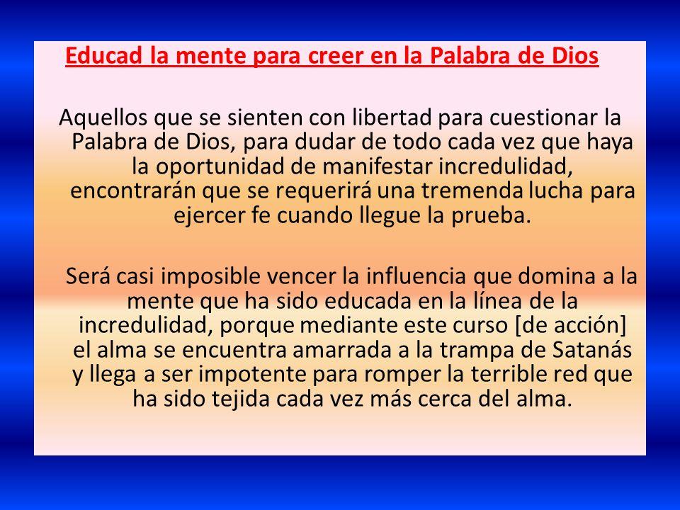 Educad la mente para creer en la Palabra de Dios Aquellos que se sienten con libertad para cuestionar la Palabra de Dios, para dudar de todo cada vez