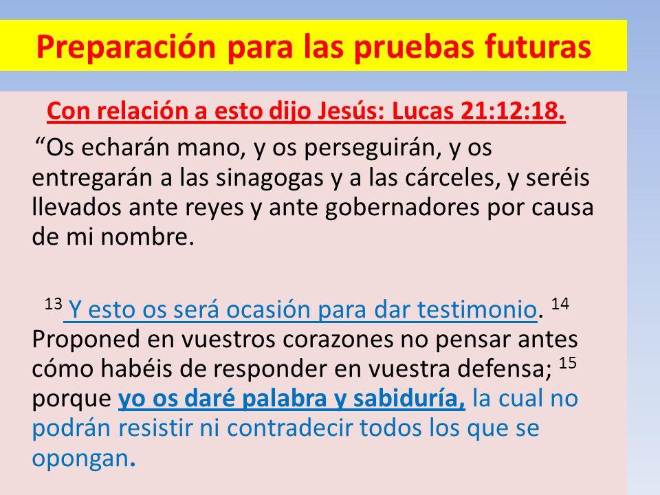 Preparación para las pruebas futuras Con relación a esto dijo Jesús: Lucas 21:12:18. Os echarán mano, y os perseguirán, y os entregarán a las sinagoga