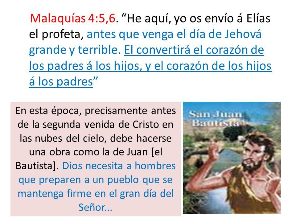 Malaquías 4:5,6. He aquí, yo os envío á Elías el profeta, antes que venga el día de Jehová grande y terrible. El convertirá el corazón de los padres á