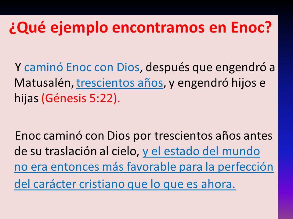 ¿Qué ejemplo encontramos en Enoc? Y caminó Enoc con Dios, después que engendró a Matusalén, trescientos años, y engendró hijos e hijas (Génesis 5:22).