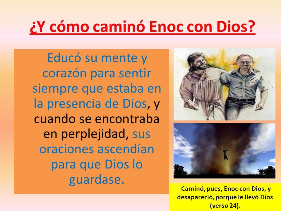 ¿Y cómo caminó Enoc con Dios? Educó su mente y corazón para sentir siempre que estaba en la presencia de Dios, y cuando se encontraba en perplejidad,