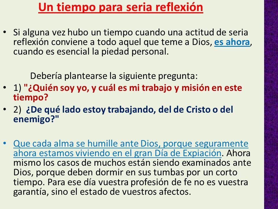 Un tiempo para seria reflexión Si alguna vez hubo un tiempo cuando una actitud de seria reflexión conviene a todo aquel que teme a Dios, es ahora, cua
